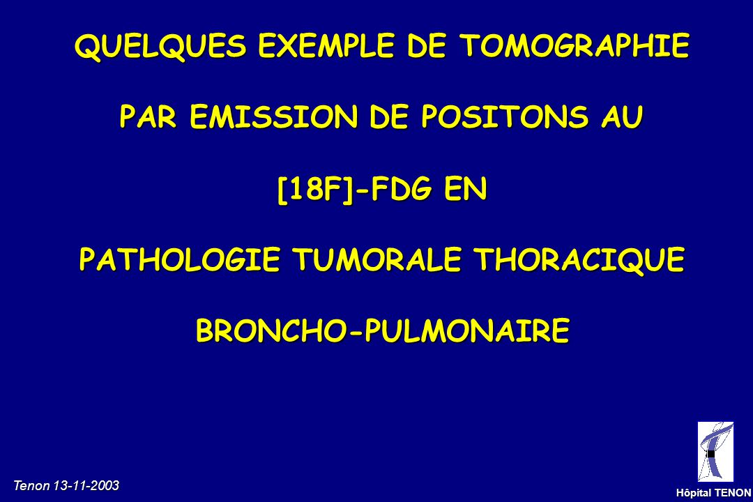 QUELQUES EXEMPLE DE TOMOGRAPHIE PAR EMISSION DE POSITONS AU [18F]-FDG EN PATHOLOGIE TUMORALE THORACIQUE BRONCHO-PULMONAIRE
